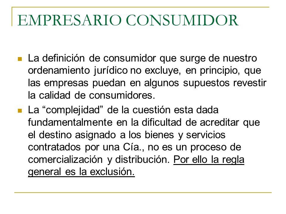 EMPRESARIO CONSUMIDOR La definición de consumidor que surge de nuestro ordenamiento jurídico no excluye, en principio, que las empresas puedan en algunos supuestos revestir la calidad de consumidores.