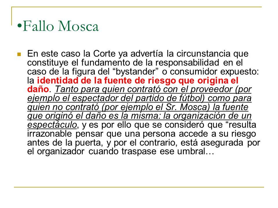 Fallo Mosca En este caso la Corte ya advertía la circunstancia que constituye el fundamento de la responsabilidad en el caso de la figura del bystander o consumidor expuesto: la identidad de la fuente de riesgo que origina el daño.