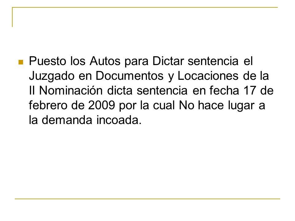Puesto los Autos para Dictar sentencia el Juzgado en Documentos y Locaciones de la II Nominación dicta sentencia en fecha 17 de febrero de 2009 por la cual No hace lugar a la demanda incoada.