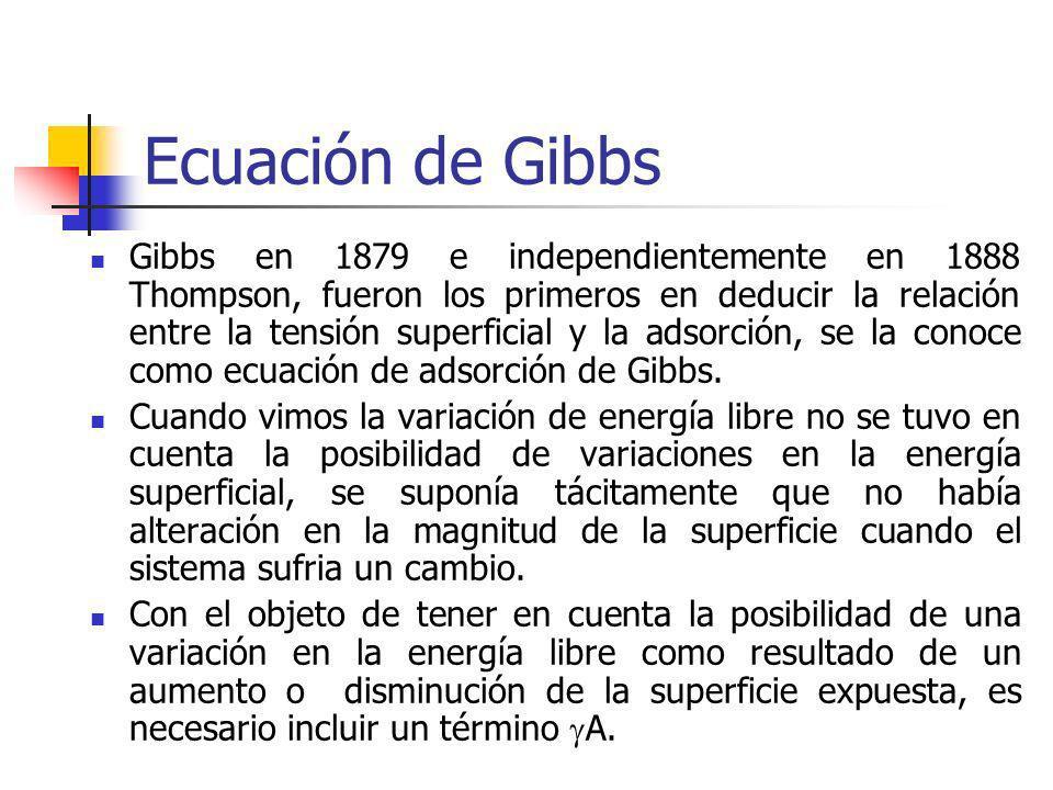 Ecuación de Gibbs Gibbs en 1879 e independientemente en 1888 Thompson, fueron los primeros en deducir la relación entre la tensión superficial y la ad