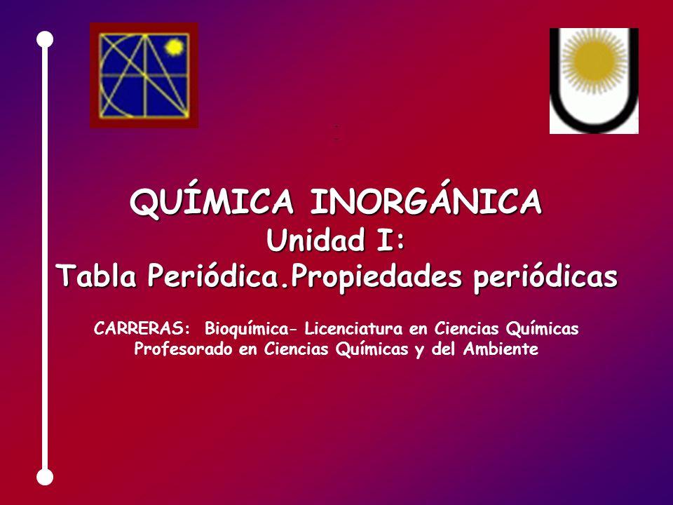 QUÍMICA INORGÁNICA Unidad I: Tabla Periódica.Propiedades periódicas CARRERAS: Bioquímica- Licenciatura en Ciencias Químicas Profesorado en Ciencias Qu