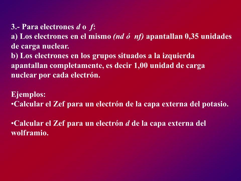 3.- Para electrones d o f: a) Los electrones en el mismo (nd ó nf) apantallan 0,35 unidades de carga nuclear. b) Los electrones en los grupos situados