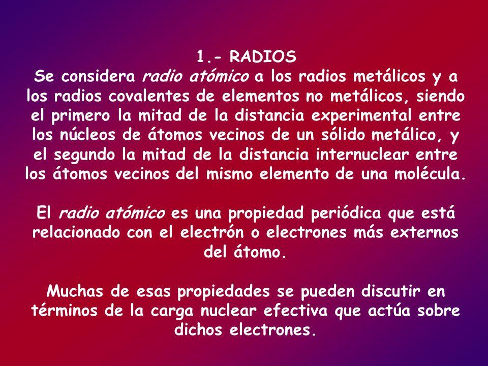 1.- RADIOS Se considera radio atómico a los radios metálicos y a los radios covalentes de elementos no metálicos, siendo el primero la mitad de la dis