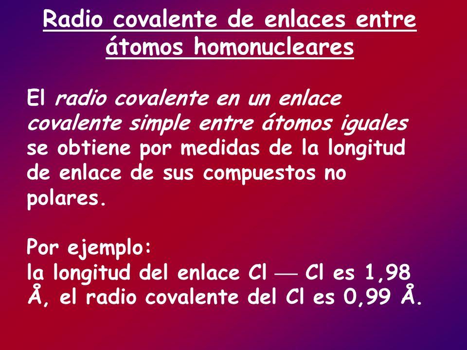 Radio covalente de enlaces entre átomos homonucleares El radio covalente en un enlace covalente simple entre átomos iguales se obtiene por medidas de