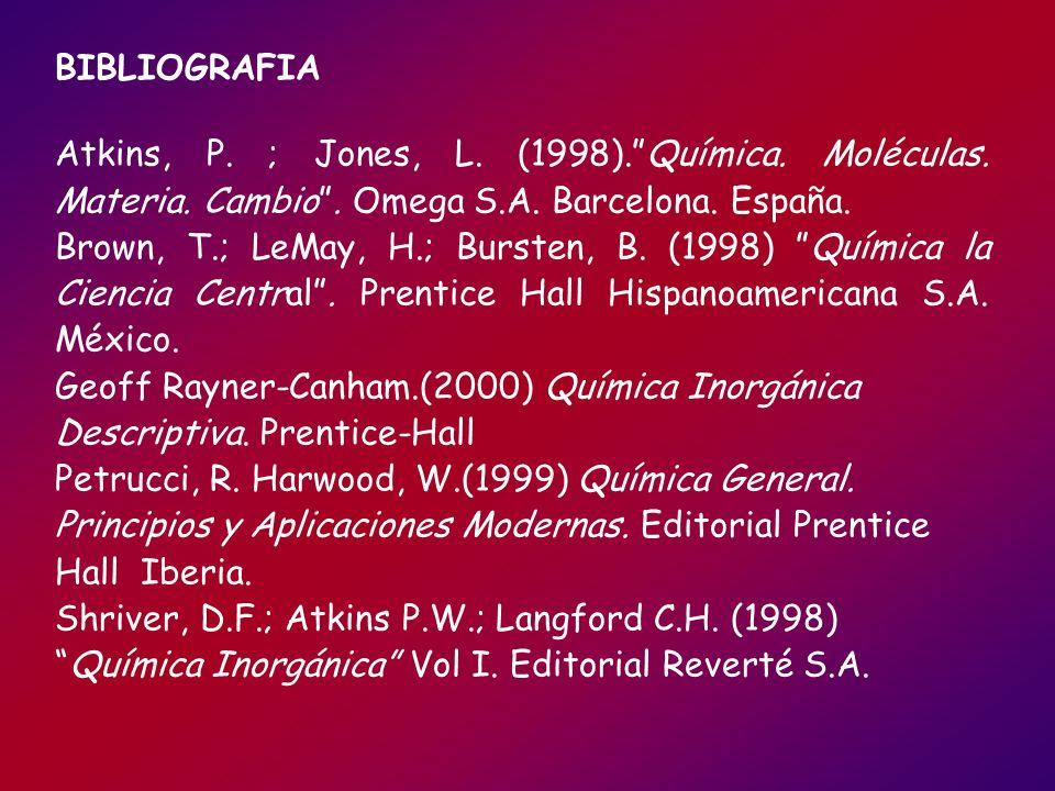 BIBLIOGRAFIA Atkins, P. ; Jones, L. (1998).Química. Moléculas. Materia. Cambio. Omega S.A. Barcelona. España. Brown, T.; LeMay, H.; Bursten, B. (1998)