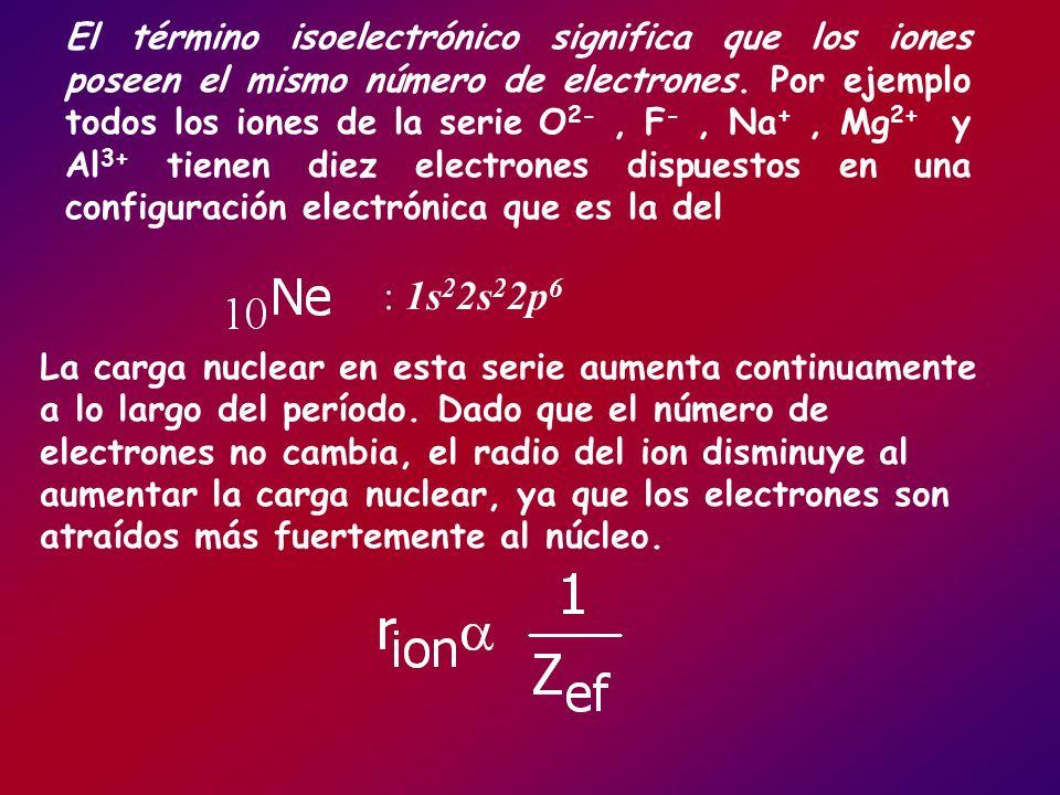 El término isoelectrónico significa que los iones poseen el mismo número de electrones. Por ejemplo todos los iones de la serie O 2-, F -, Na +, Mg 2+