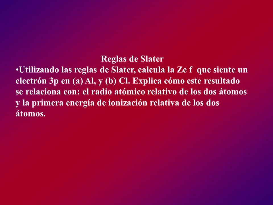 Reglas de Slater Utilizando las reglas de Slater, calcula la Ze f que siente un electrón 3p en (a) Al, y (b) Cl. Explica cómo este resultado se relaci