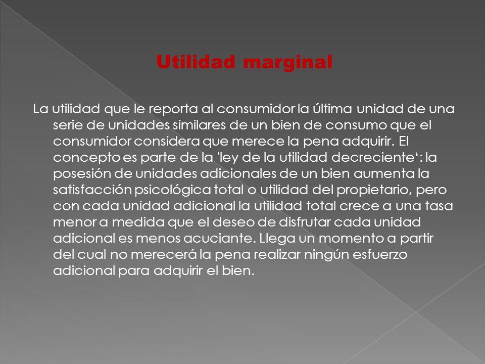 Utilidad marginal La utilidad que le reporta al consumidor la última unidad de una serie de unidades similares de un bien de consumo que el consumidor
