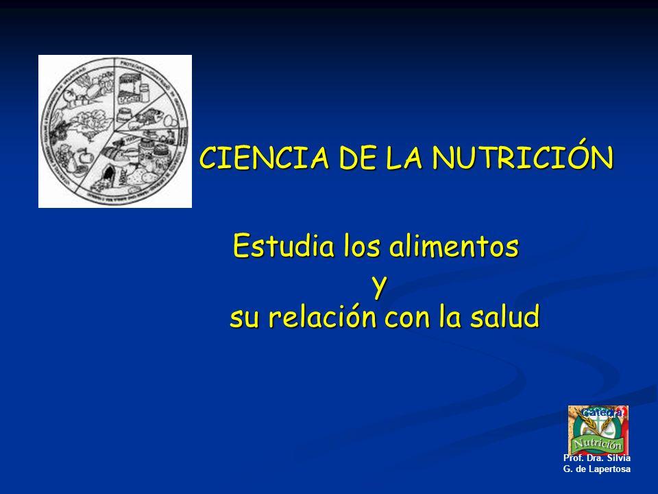 CIENCIA DE LA NUTRICIÓN Estudia los alimentos y su relación con la salud su relación con la salud Catedra Prof. Dra. Silvia G. de Lapertosa
