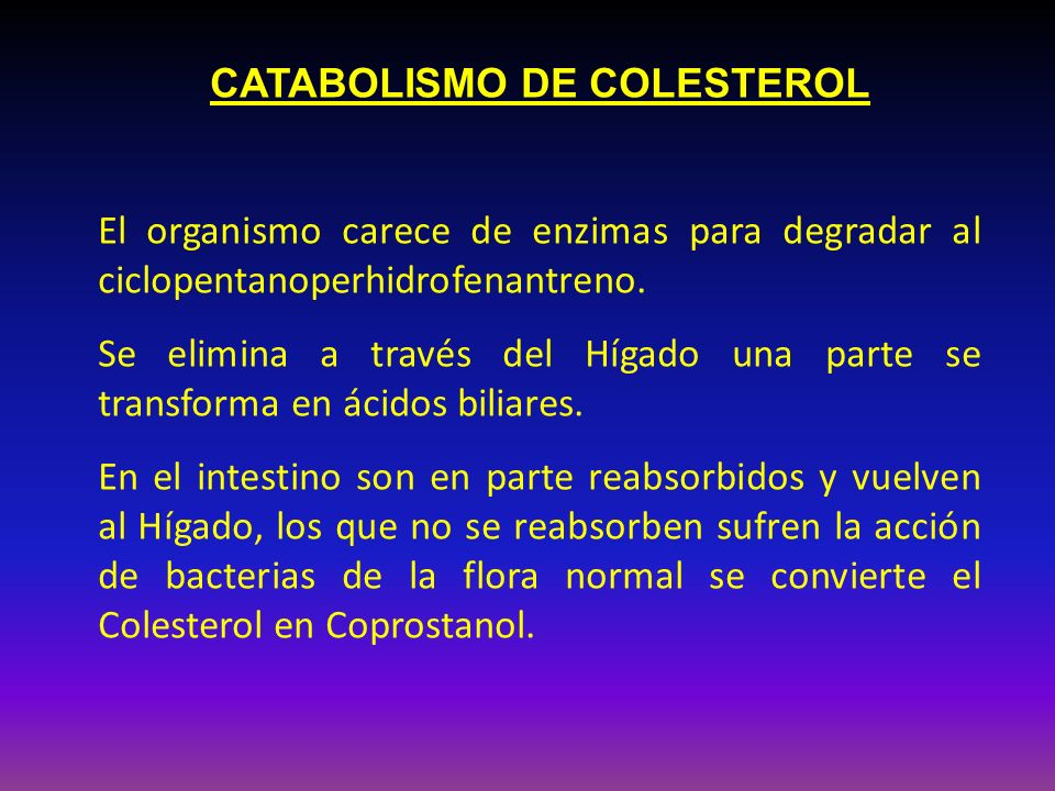 CATABOLISMO DE COLESTEROL El organismo carece de enzimas para degradar al ciclopentanoperhidrofenantreno. Se elimina a través del Hígado una parte se