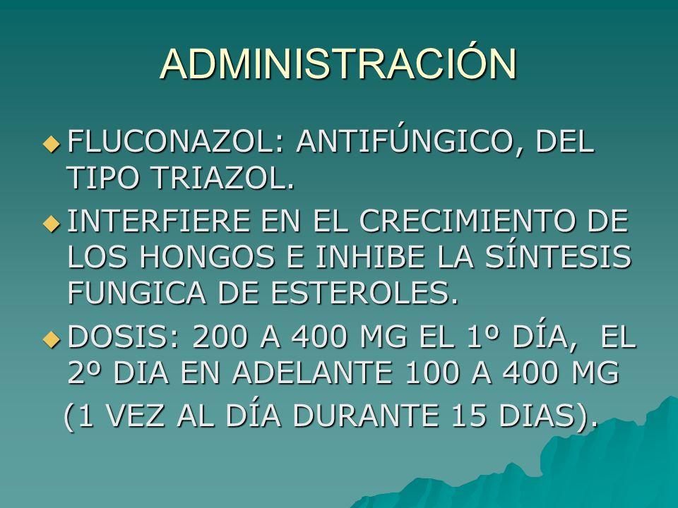 ADMINISTRACIÓN FLUCONAZOL: ANTIFÚNGICO, DEL TIPO TRIAZOL. FLUCONAZOL: ANTIFÚNGICO, DEL TIPO TRIAZOL. INTERFIERE EN EL CRECIMIENTO DE LOS HONGOS E INHI