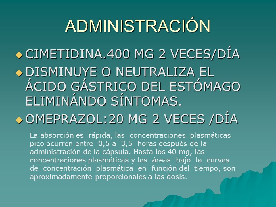 ADMINISTRACIÓN CIMETIDINA.400 MG 2 VECES/DÍA CIMETIDINA.400 MG 2 VECES/DÍA DISMINUYE O NEUTRALIZA EL ÁCIDO GÁSTRICO DEL ESTÓMAGO ELIMINÁNDO SÍNTOMAS.