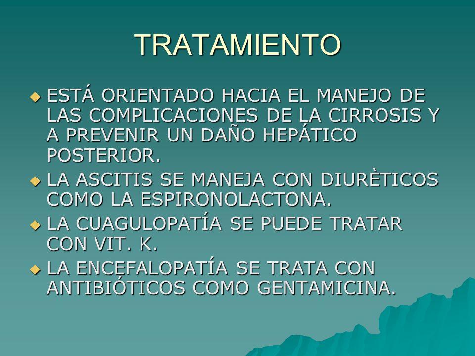 TRATAMIENTO ESTÁ ORIENTADO HACIA EL MANEJO DE LAS COMPLICACIONES DE LA CIRROSIS Y A PREVENIR UN DAÑO HEPÁTICO POSTERIOR. ESTÁ ORIENTADO HACIA EL MANEJ