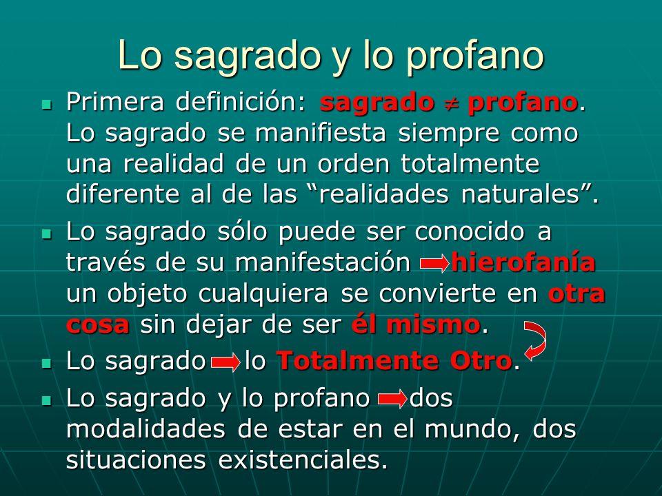 Lo sagrado y lo profano Primera definición: sagrado profano. Lo sagrado se manifiesta siempre como una realidad de un orden totalmente diferente al de
