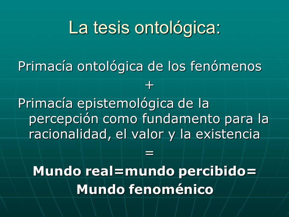 La tesis ontológica: Primacía ontológica de los fenómenos + Primacía epistemológica de la percepción como fundamento para la racionalidad, el valor y