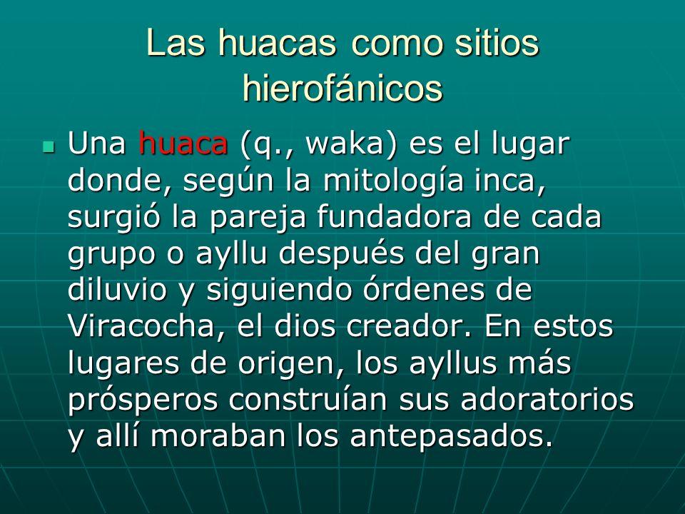 Las huacas como sitios hierofánicos Una huaca (q., waka) es el lugar donde, según la mitología inca, surgió la pareja fundadora de cada grupo o ayllu