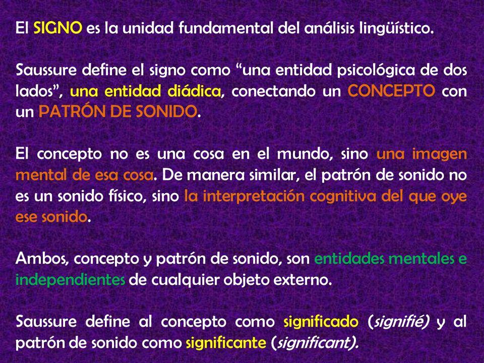 El SIGNO es la unidad fundamental del análisis lingüístico. Saussure define el signo como una entidad psicológica de dos lados, una entidad diádica, c