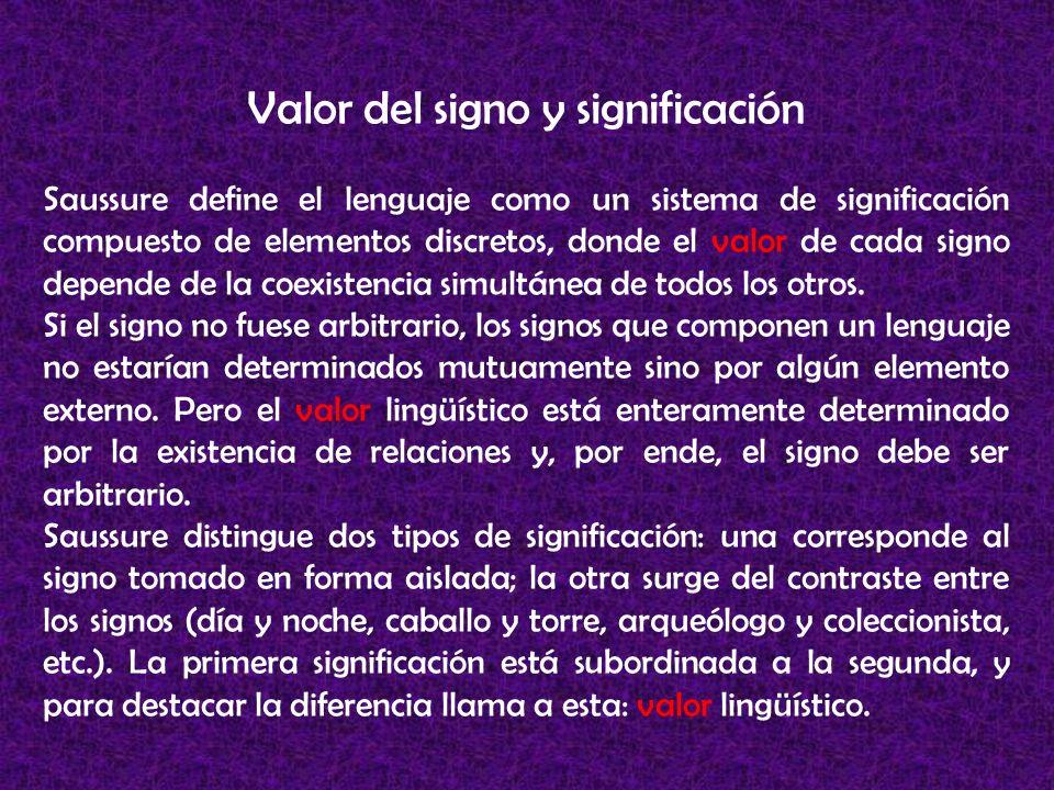 Valor del signo y significación Saussure define el lenguaje como un sistema de significación compuesto de elementos discretos, donde el valor de cada signo depende de la coexistencia simultánea de todos los otros.