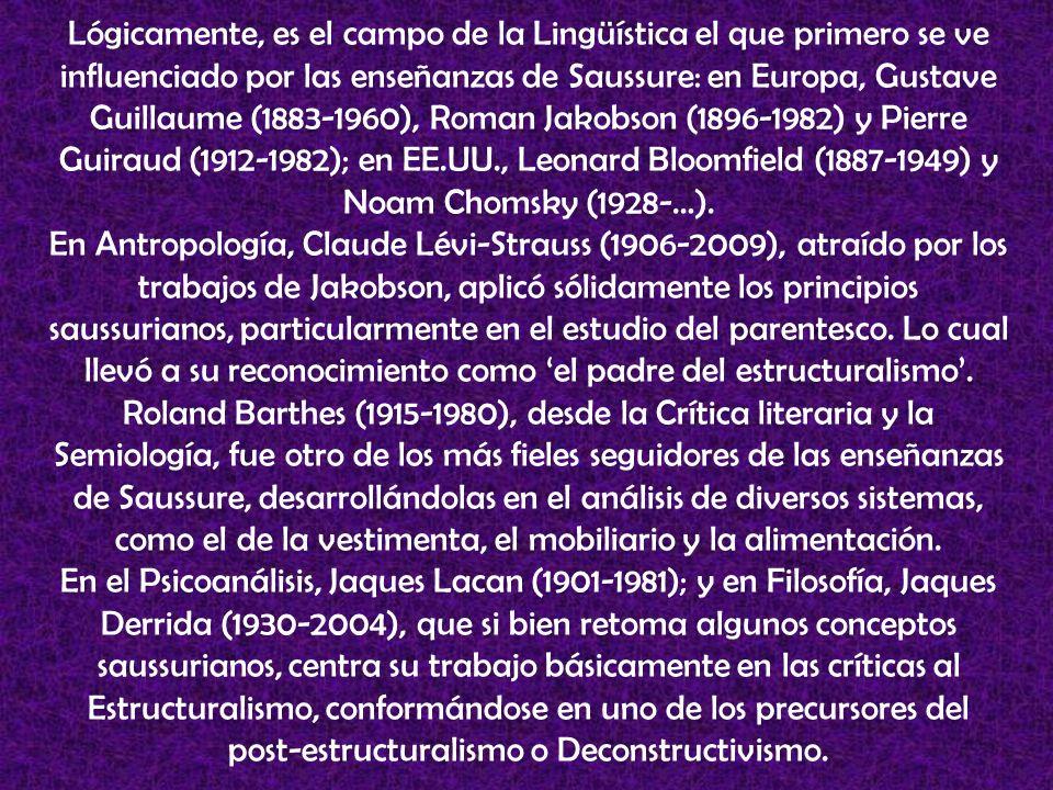 Lógicamente, es el campo de la Lingüística el que primero se ve influenciado por las enseñanzas de Saussure: en Europa, Gustave Guillaume (1883-1960), Roman Jakobson (1896-1982) y Pierre Guiraud (1912-1982); en EE.UU., Leonard Bloomfield (1887-1949) y Noam Chomsky (1928-…).