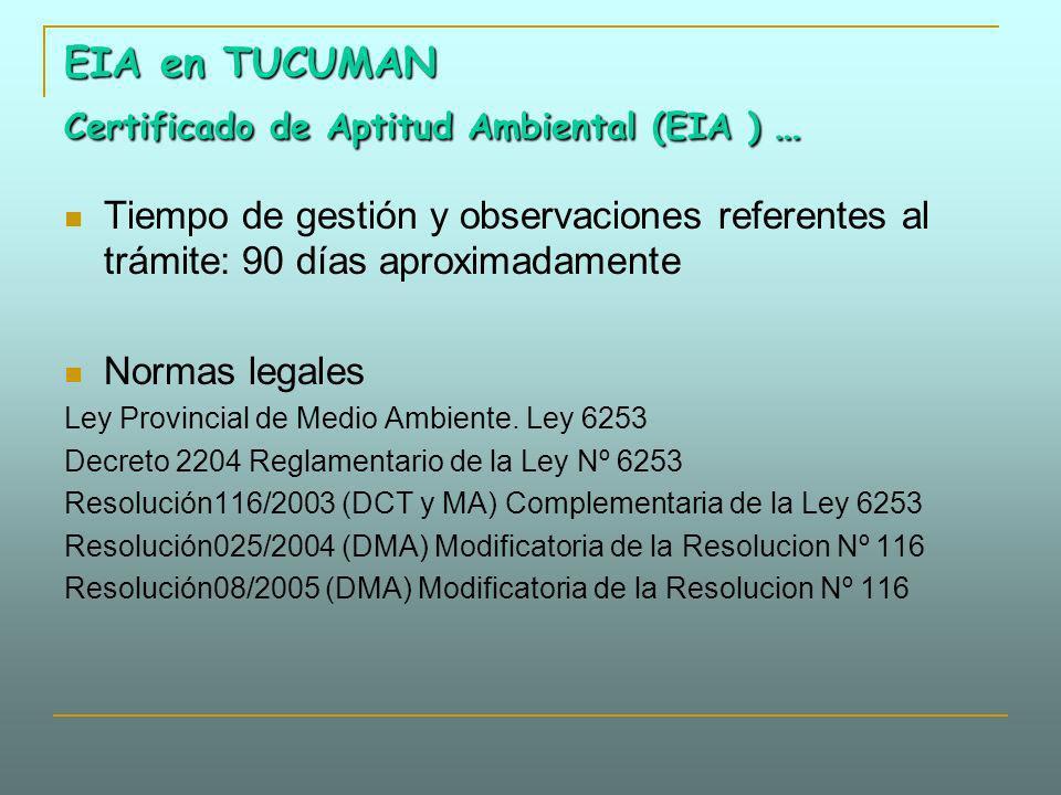 EIA en TUCUMAN Certificado de Aptitud Ambiental (EIA ) … Tiempo de gestión y observaciones referentes al trámite: 90 días aproximadamente Normas legal