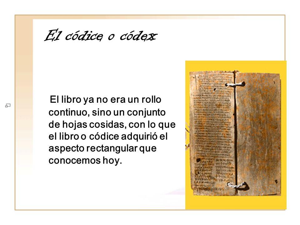 El códice o códex El libro ya no era un rollo continuo, sino un conjunto de hojas cosidas, con lo que el libro o códice adquirió el aspecto rectangula