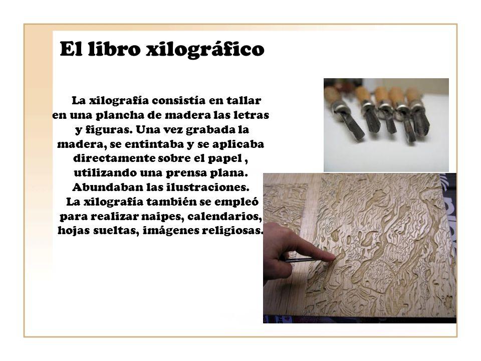 El libro xilográfico La xilografía consistía en tallar en una plancha de madera las letras y figuras. Una vez grabada la madera, se entintaba y se apl