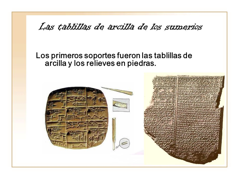 Las tablillas de arcilla de los sumerios Los primeros soportes fueron las tablillas de arcilla y los relieves en piedras.