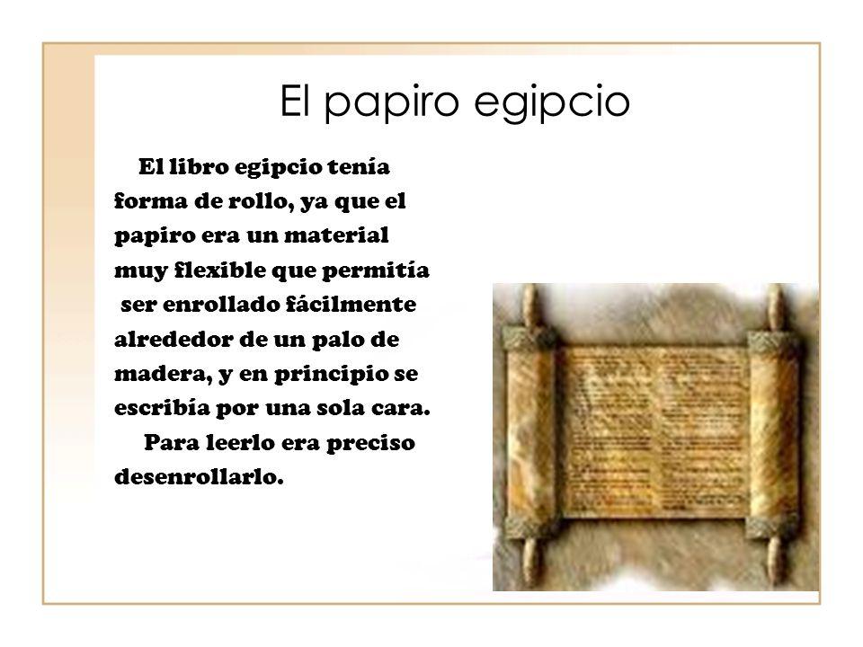 El papiro egipcio El libro egipcio tenía forma de rollo, ya que el papiro era un material muy flexible que permitía ser enrollado fácilmente alrededor