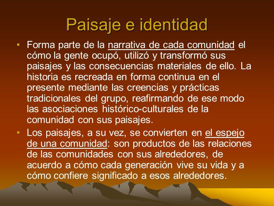 Paisaje e identidad Forma parte de la narrativa de cada comunidad el cómo la gente ocupó, utilizó y transformó sus paisajes y las consecuencias materi