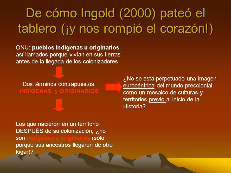 De cómo Ingold (2000) pateó el tablero (¡y nos rompió el corazón!) ONU: pueblos indígenas u originarios = así llamados porque vivían en sus tierras an