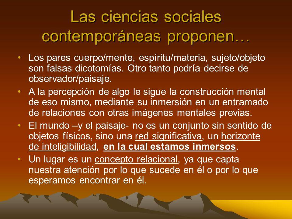 Las ciencias sociales contemporáneas proponen… Los pares cuerpo/mente, espíritu/materia, sujeto/objeto son falsas dicotomías. Otro tanto podría decirs