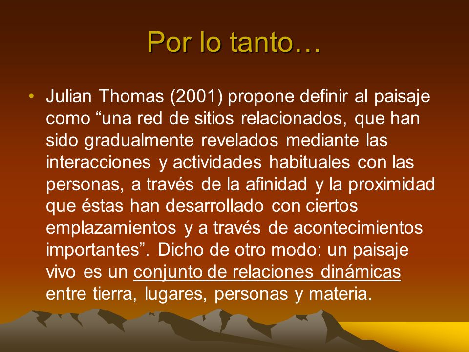 Por lo tanto… Julian Thomas (2001) propone definir al paisaje como una red de sitios relacionados, que han sido gradualmente revelados mediante las in