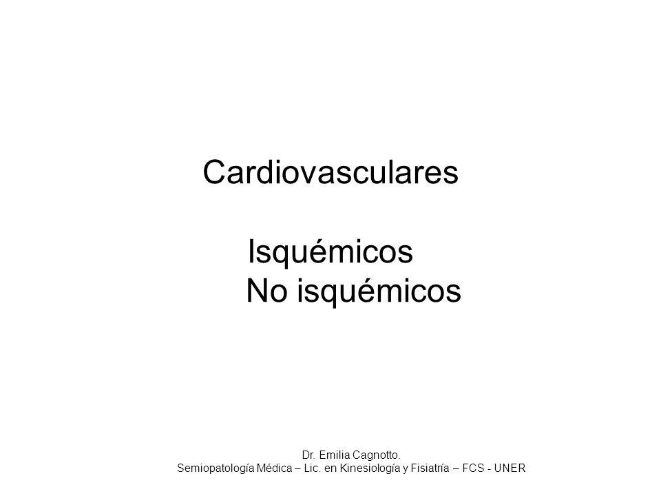 Cardiovasculares Isquémicos No isquémicos Dr. Emilia Cagnotto. Semiopatología Médica – Lic. en Kinesiología y Fisiatría – FCS - UNER