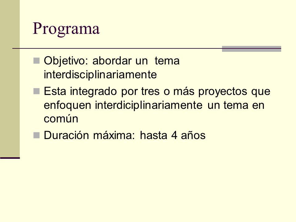 Programa Objetivo: abordar un tema interdisciplinariamente Esta integrado por tres o más proyectos que enfoquen interdiciplinariamente un tema en común Duración máxima: hasta 4 años
