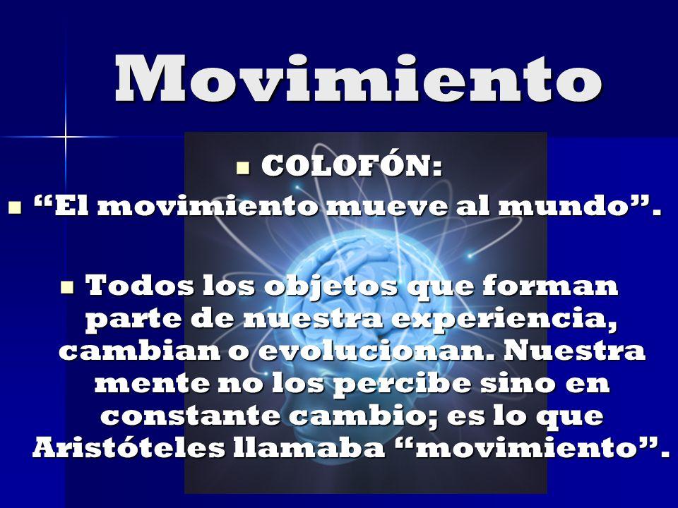 Movimiento COLOFÓN: COLOFÓN: El movimiento mueve al mundo. El movimiento mueve al mundo. Todos los objetos que forman parte de nuestra experiencia, ca