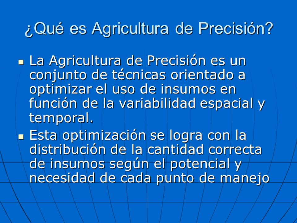 ¿Qué es Agricultura de Precisión? La Agricultura de Precisión es un conjunto de técnicas orientado a optimizar el uso de insumos en función de la vari