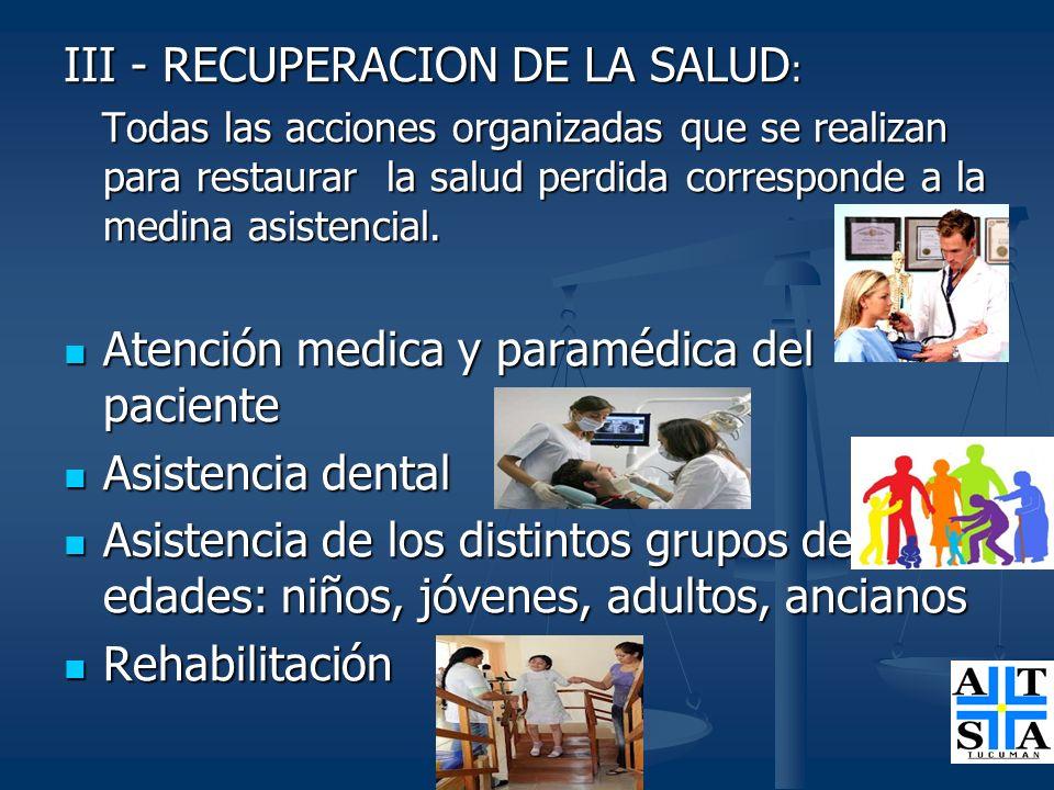 III - RECUPERACION DE LA SALUD : Todas las acciones organizadas que se realizan para restaurar la salud perdida corresponde a la medina asistencial. T