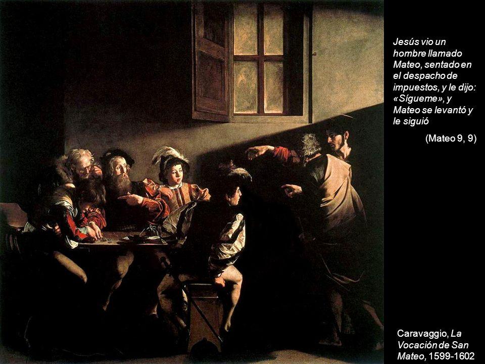 Caravaggio, La Vocación de San Mateo, 1599-1602 Jesús vio un hombre llamado Mateo, sentado en el despacho de impuestos, y le dijo: «Sígueme», y Mateo