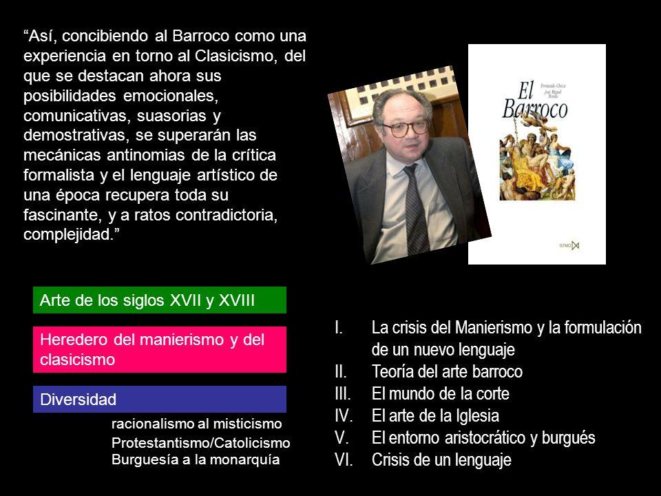 I.La crisis del Manierismo y la formulación de un nuevo lenguaje II.Teoría del arte barroco III.El mundo de la corte IV.El arte de la Iglesia V.El ent