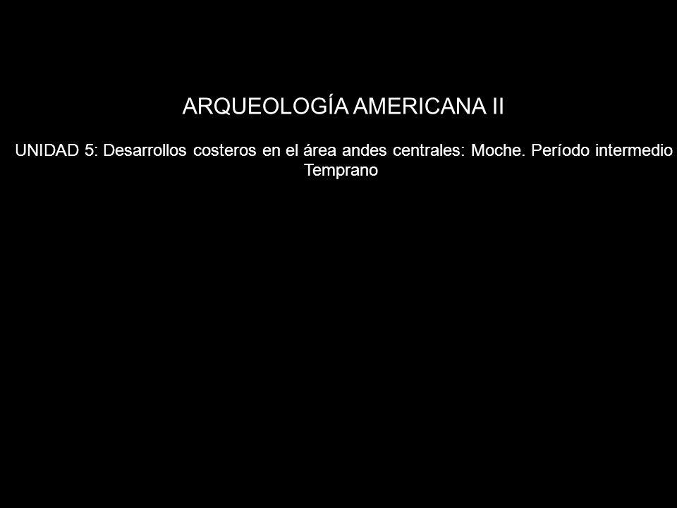 ARQUEOLOGÍA AMERICANA II UNIDAD 5: Desarrollos costeros en el área andes centrales: Moche. Período intermedio Temprano