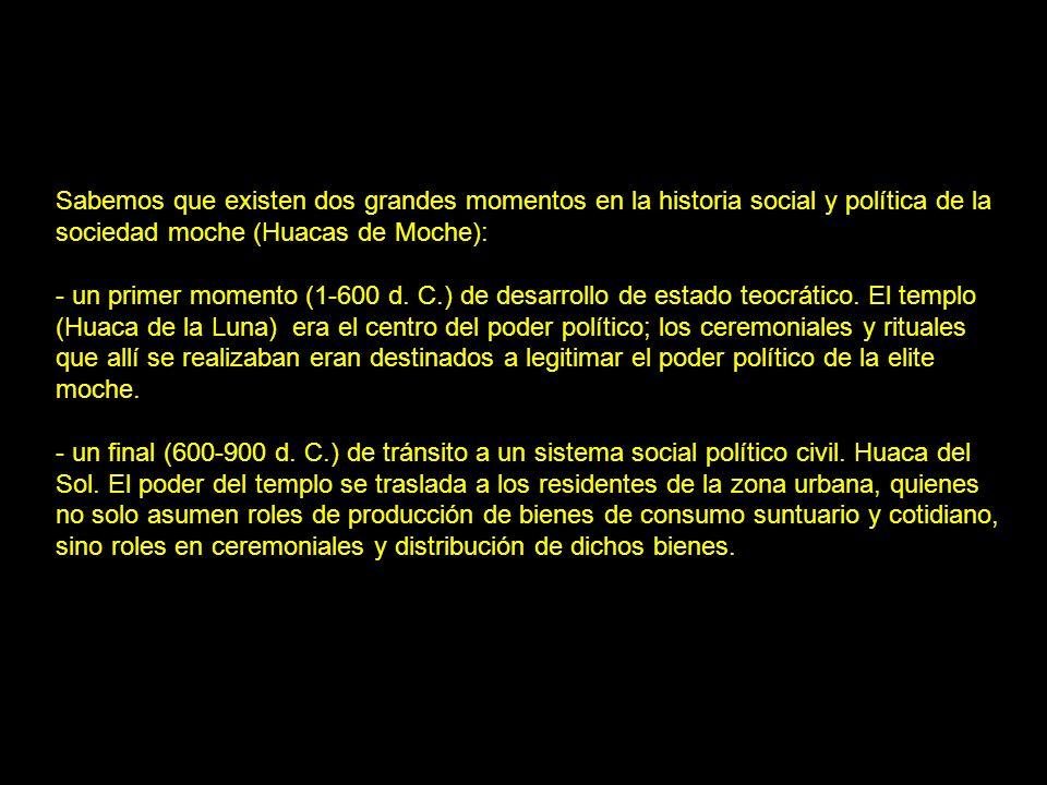 Sabemos que existen dos grandes momentos en la historia social y política de la sociedad moche (Huacas de Moche): - un primer momento (1-600 d. C.) de