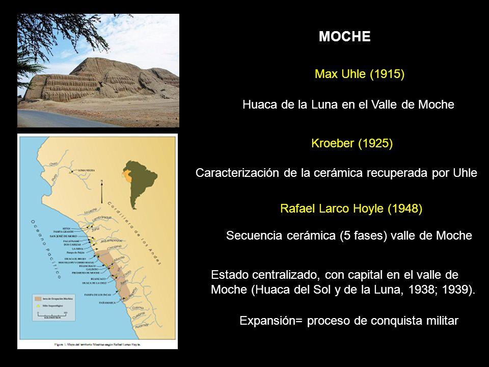 Max Uhle (1915) Huaca de la Luna en el Valle de Moche Rafael Larco Hoyle (1948) Estado centralizado, con capital en el valle de Moche (Huaca del Sol y