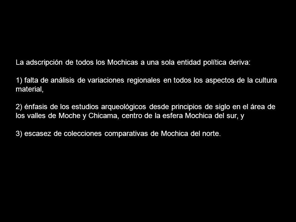 La adscripción de todos los Mochicas a una sola entidad política deriva: 1) falta de análisis de variaciones regionales en todos los aspectos de la cu