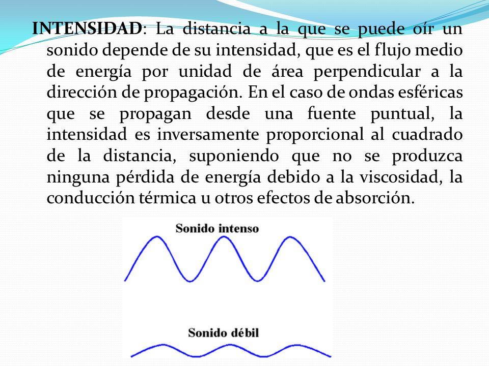 INTENSIDAD: La distancia a la que se puede oír un sonido depende de su intensidad, que es el flujo medio de energía por unidad de área perpendicular a