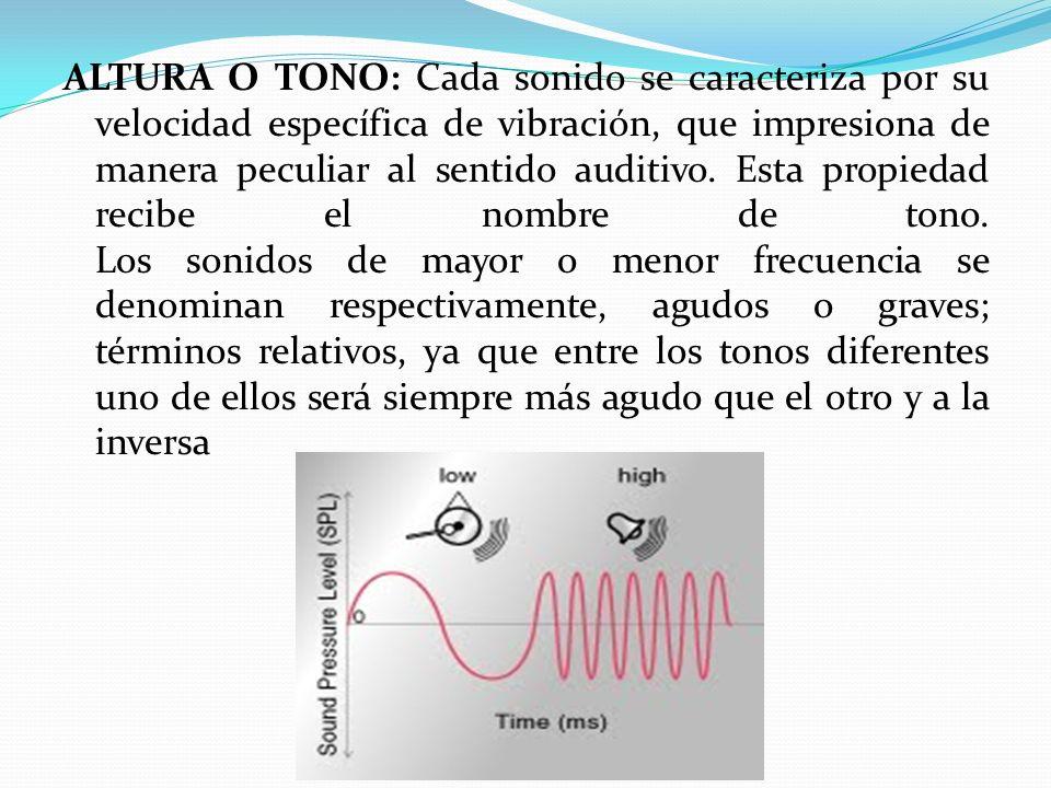 ALTURA O TONO: Cada sonido se caracteriza por su velocidad específica de vibración, que impresiona de manera peculiar al sentido auditivo. Esta propie