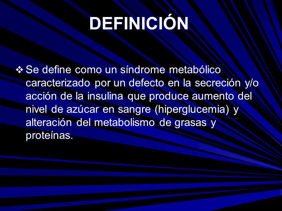 DEFINICIÓN Se define como un síndrome metabólico caracterizado por un defecto en la secreción y/o acción de la insulina que produce aumento del nivel