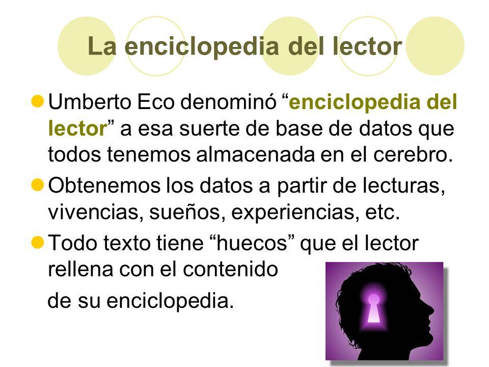 La enciclopedia del lector Umberto Eco denominó enciclopedia del lector a esa suerte de base de datos que todos tenemos almacenada en el cerebro. Obte