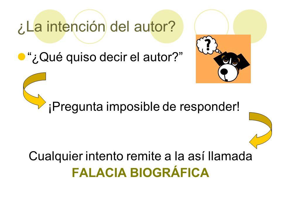 ¿La intención del autor? ¿Qué quiso decir el autor? ¡Pregunta imposible de responder! Cualquier intento remite a la así llamada FALACIA BIOGRÁFICA