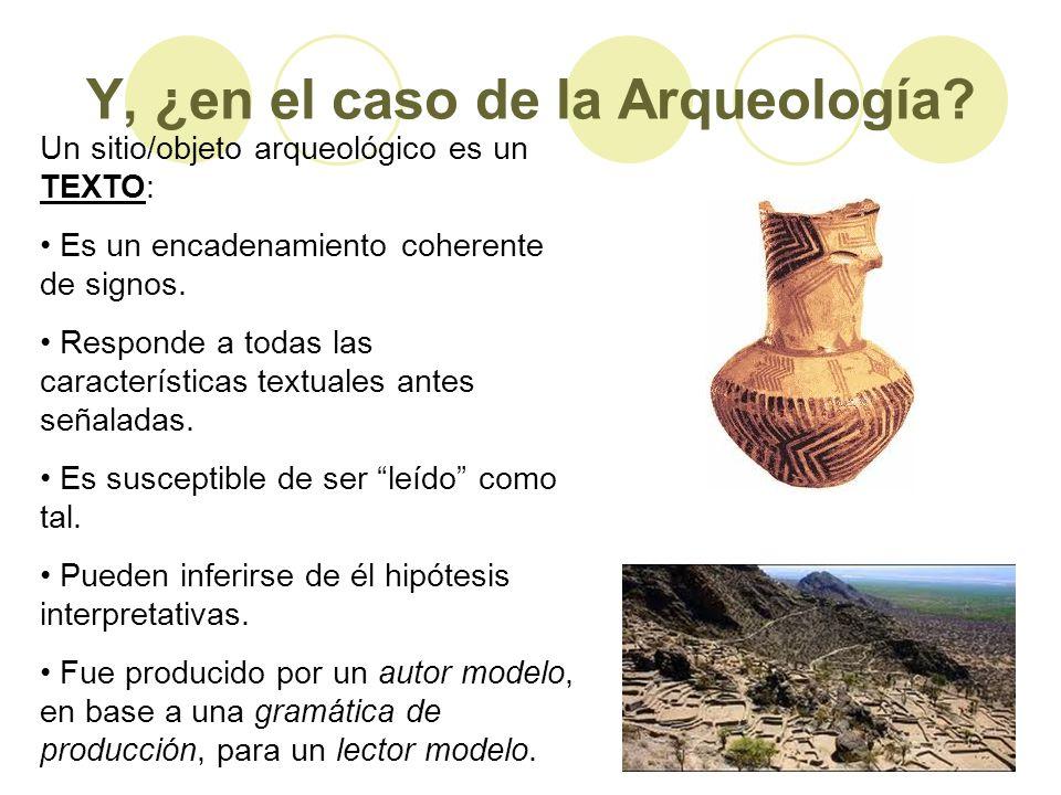 Y, ¿en el caso de la Arqueología? Un sitio/objeto arqueológico es un TEXTO: Es un encadenamiento coherente de signos. Responde a todas las característ