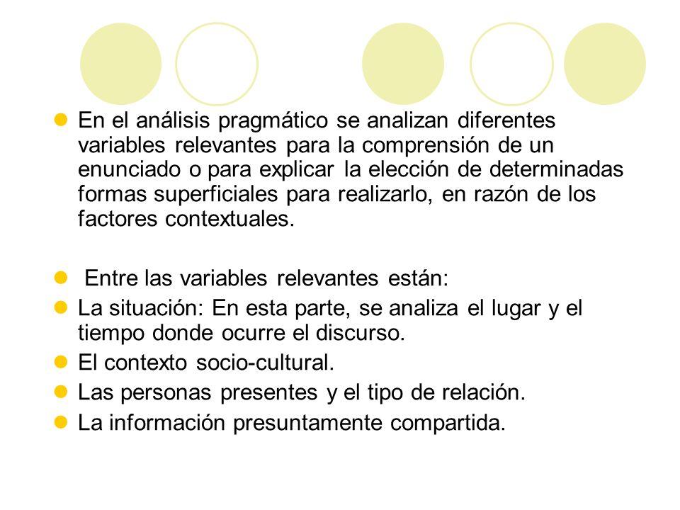 En el análisis pragmático se analizan diferentes variables relevantes para la comprensión de un enunciado o para explicar la elección de determinadas